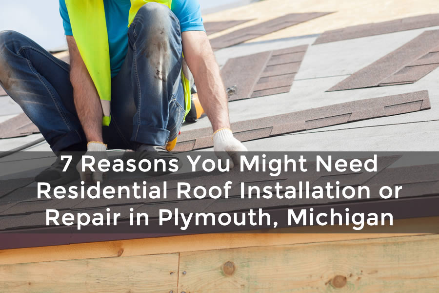 7 Reasons You Might Need Residential Roof Installation Or Repair In Plymouth Michigan